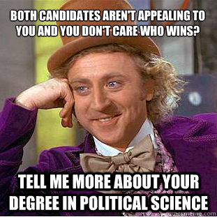 both candidates arent appealing to you and you dont care w - Condescending Wonka