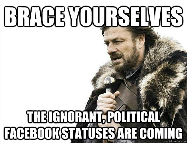 brace yourselves the ignorant political facebook statuses a - Brace youselves