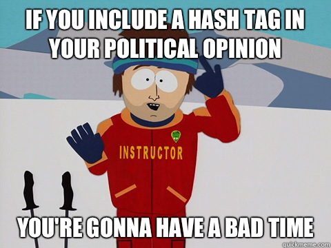 If you include a hash tag in your political opinion youre go - Youre gonna have a bad time