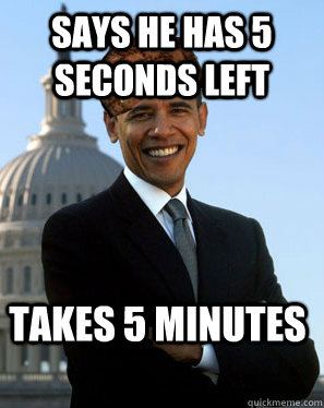 says he has 5 seconds left takes 5 minutes  - Scumbag Obama