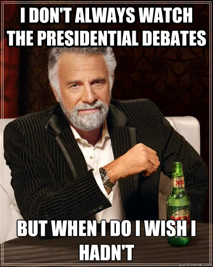 i dont always watch the presidential debates but when i do  - The Most Interesting Man In The World