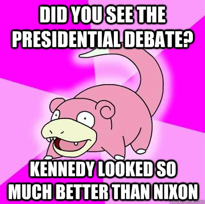 did you see the presidential debate kennedy looked so much  - Slowpoke