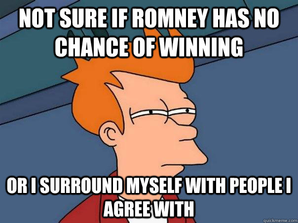 not sure if romney has no chance of winning or i surround my - Futurama Fry
