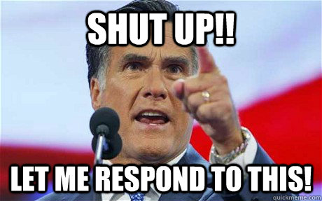 shut up let me respond to this - Biggie Romney