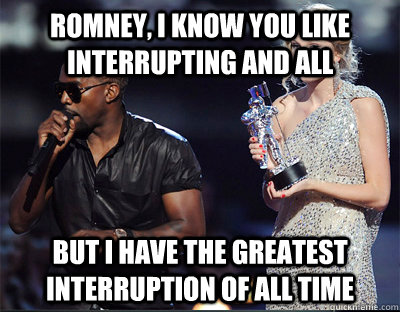 romney i know you like interrupting and all but i have the  - Imma let you finish