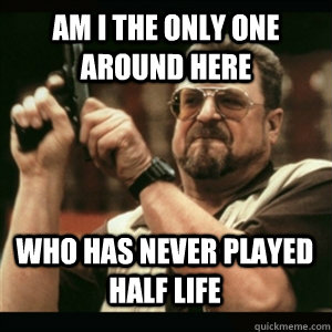 am i the only one around here who has never played half life - AM I THE ONLY ONE AROUND HERE