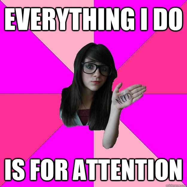 everything i do is for attention  - Idiot Nerd Girl