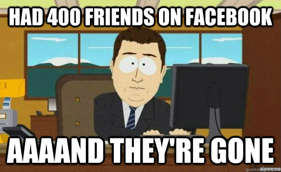 had 400 friends on facebook aaaand theyre gone - aaaand its gone