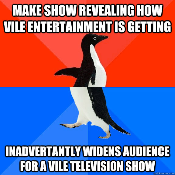 make show revealing how vile entertainment is getting inadve - Socially Awesome Awkward Penguin