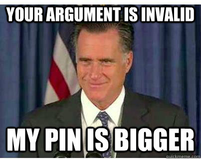 your argument is invalid my pin is bigger - Romney Smirk