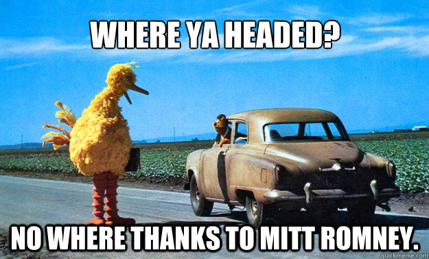 where ya headed no where thanks to mitt romney - Big Bird