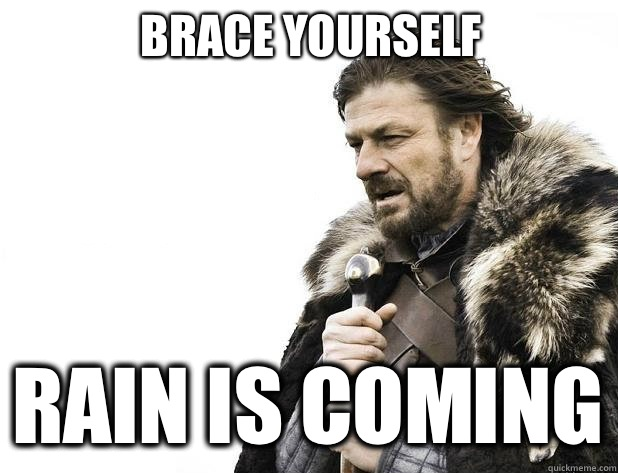 brace yourself Rain is coming - Brace Yourself