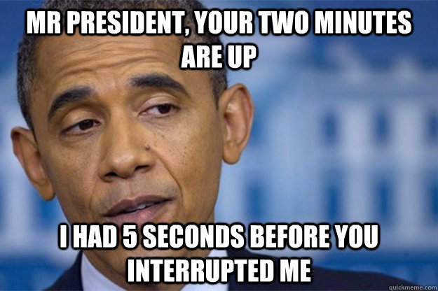 mr president your two minutes are up i had 5 seconds before -