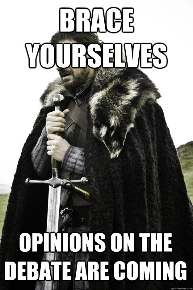 brace yourselves opinions on the debate are coming - Winter is coming