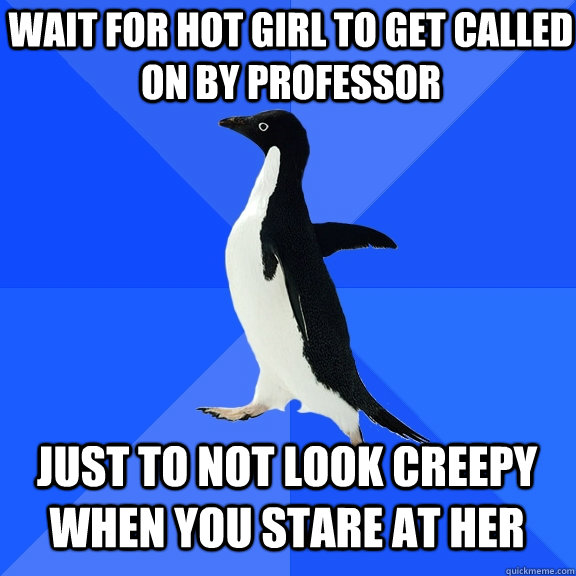 wait for hot girl to get called on by professor just to not  - Socially Awkward Penguin