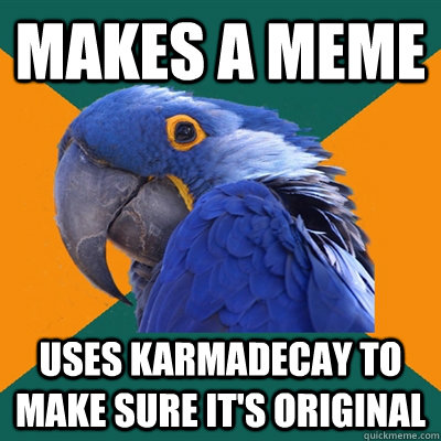 makes a meme uses karmadecay to make sure its original - Paranoid Parrot