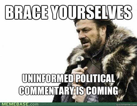 brace yourselves uninformed political commentary is coming - BRACE YOURSELF