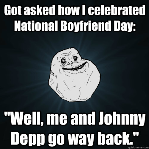 got asked how i celebrated national boyfriend day well me - Forever Alone