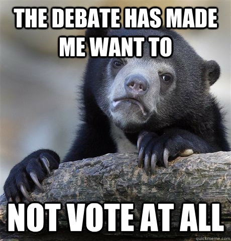the debate has made me want to not vote at all - Confession Bear