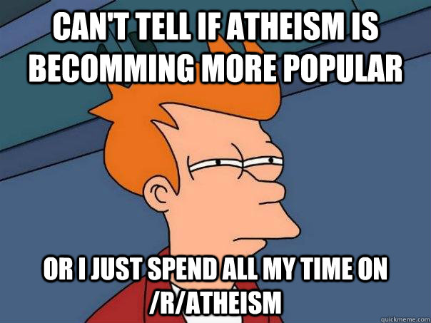cant tell if atheism is becomming more popular or i just sp - Futurama Fry