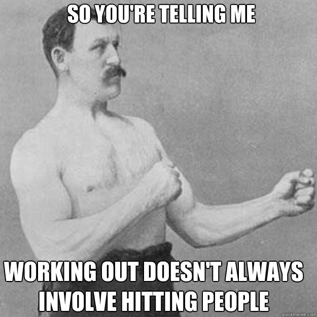 so youre telling me working out doesnt always involve hitt - overly manly man