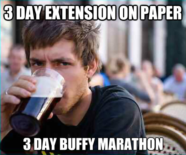 3 day extension on paper 3 day buffy marathon - Lazy College Senior