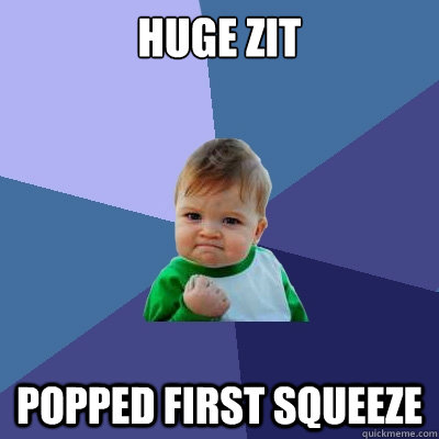 huge zit popped first squeeze - Success Kid
