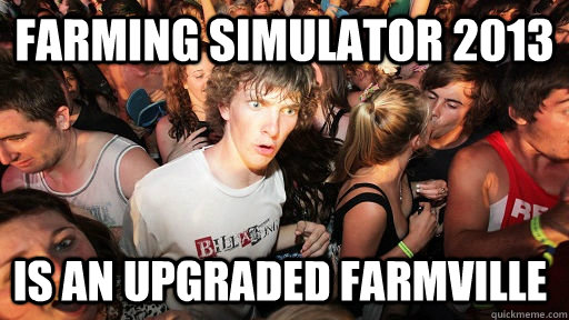 farming simulator 2013 is an upgraded farmville - Sudden Clarity Clarence