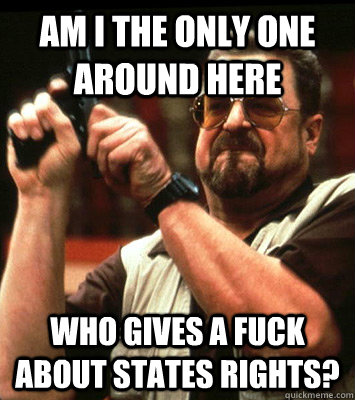 am i the only one around here who gives a fuck about states - Angry walter