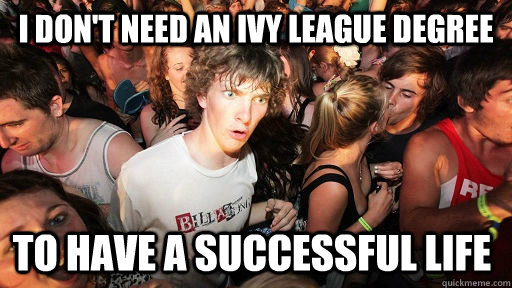 i dont need an ivy league degree to have a successful life - Sudden Clarity Clarence