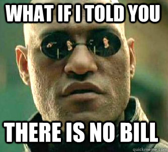 what if i told you there is no bill - Matrix Morpheus