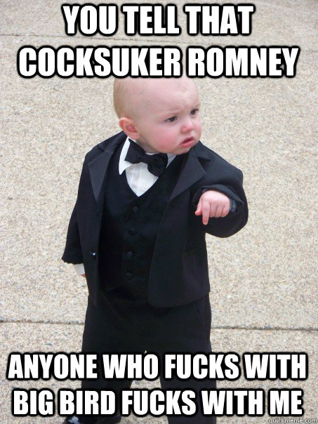 you tell that cocksuker romney anyone who fucks with big bir - Baby Godfather