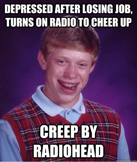 depressed after losing job turns on radio to cheer up creep - Bad Luck Brian ESL