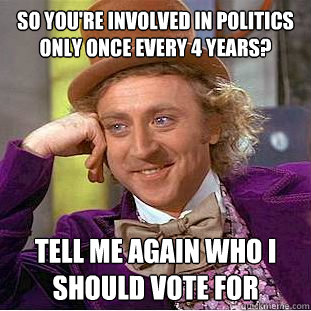 so youre involved in politics only once every 4 years tell - Condescending Wonka