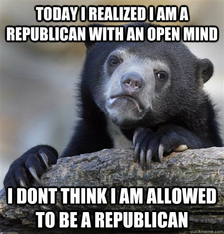 today i realized i am a republican with an open mind i dont  - Confession Bear