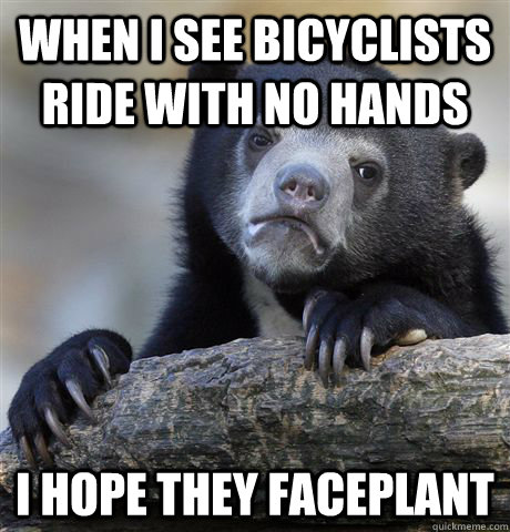 when i see bicyclists ride with no hands i hope they facepla - Confession Bear