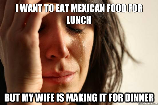 i want to eat mexican food for lunch but my wife is making i - First World Problems