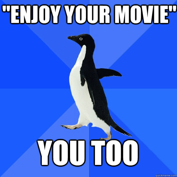 enjoy your movie you too - Socially Awkward Penguin