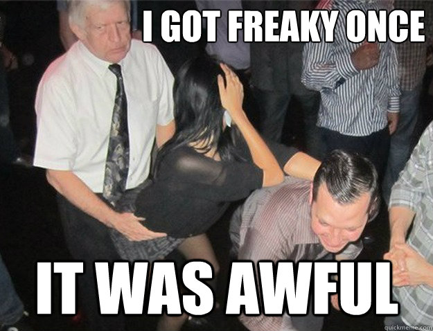 i got freaky once it was awful -