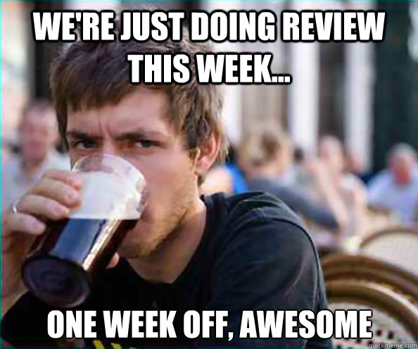 were just doing review this week one week off awesome - Lazy College Senior