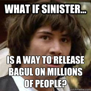 what if sinister is a way to release bagul on millions of - Conspiracy Keanu Sexy