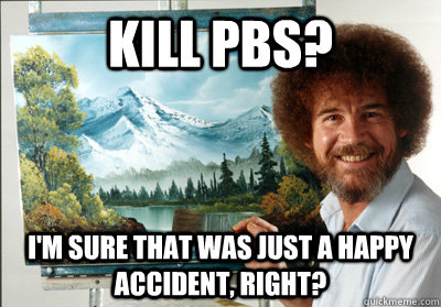 kill pbs im sure that was just a happy accident right - Bob Ross