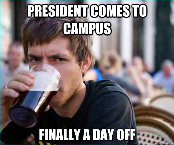 president comes to campus finally a day off - Lazy College Senior
