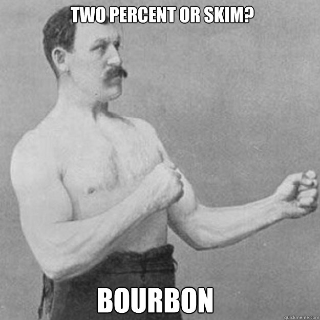 two percent or skim bourbon  - overly manly man