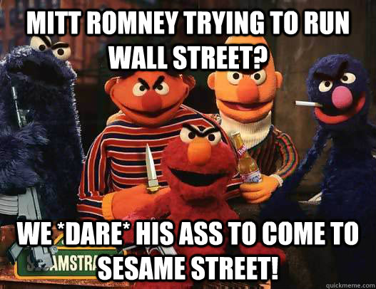 mitt romney trying to run wall street we dare his ass to  - Tough Sesame Street