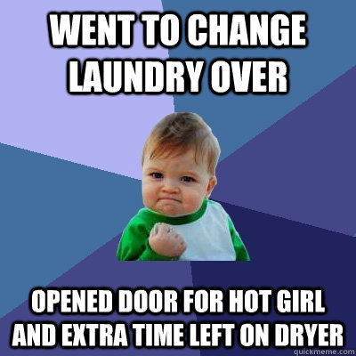 went to change laundry over opened door for hot girl and ext - Success Kid