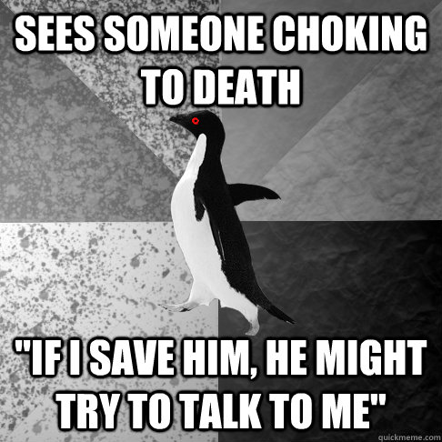 sees someone choking to death if i save him he might try t - Insanity Penguin