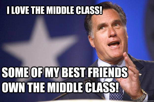 i love the middle class some of my best friends own the mid - Mitt Romney