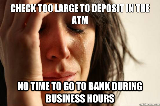 check too large to deposit in the atm no time to go to bank  - First World Problems