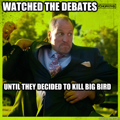 watched the debates until they decided to kill big bird - Woody Psycho